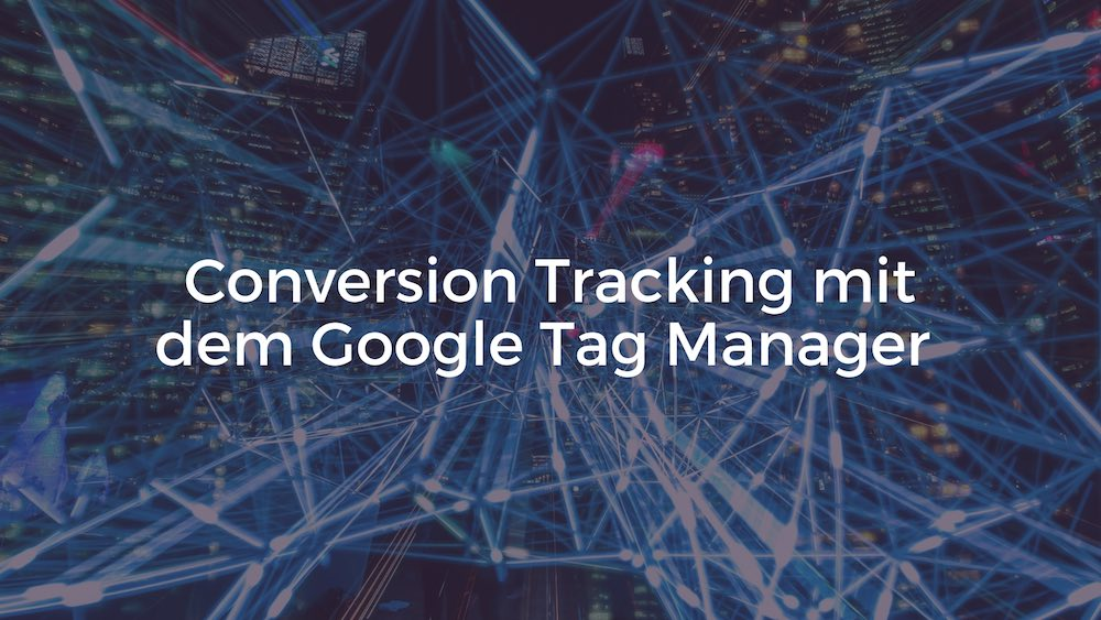 Google Tag Manager – Event und Conversion Tracking